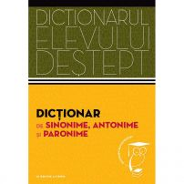 Dictionarul elevului destept - Dictionar de sinonime, antonime si paronime