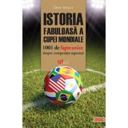 Istoria fabuloasa a Cupei Mondiale - 1001 de fapte unice despre competitia suprema - Dan Vasile